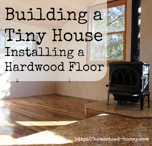 Installing a hardwood floor in our Tiny House | Homestead Honey  http://homestead-honey.com